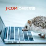 jcom光インターネットの解約方法と流れ 違約金についても解説